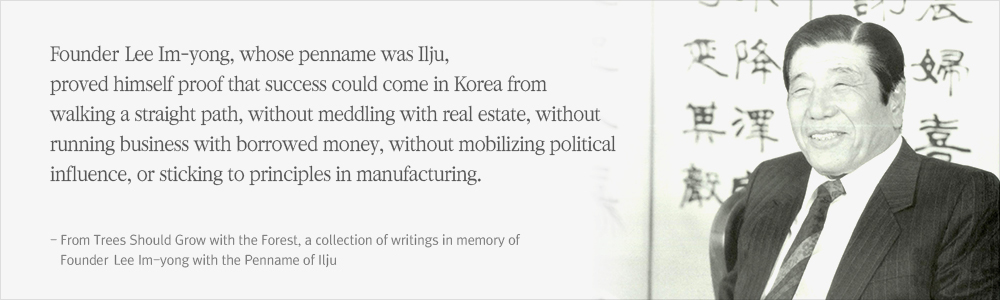Founding Chairman Lee Im-yong, whose penname was Ilju, proved himself proof that success could come in Korea from walking a straight path, without meddling with real estate, without running business with borrowed money, without mobilizing political influence, or sticking to principles in manufacturing. (From Trees Should Grow with the Forest, a collection of writings in memory of Founding Chairman Lee Im-yong with the Penname of Ilju)